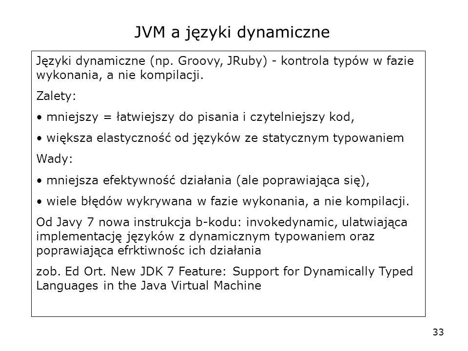 33 JVM a języki dynamiczne Języki dynamiczne (np. Groovy, JRuby) - kontrola typów w fazie wykonania, a nie kompilacji. Zalety: mniejszy = łatwiejszy d