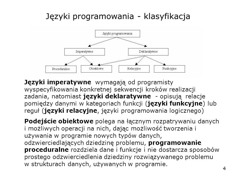 4 Języki programowania - klasyfikacja Języki imperatywne wymagają od programisty wyspecyfikowania konkretnej sekwencji kroków realizacji zadania, natomiast języki deklaratywne - opisują relacje pomiędzy danymi w kategoriach funkcji (języki funkcyjne) lub reguł (języki relacyjne, języki programowania logicznego) Podejście obiektowe polega na łącznym rozpatrywaniu danych i możliwych operacji na nich, dając możliwość tworzenia i używania w programie nowych typów danych, odzwierciedlających dziedzinę problemu, programowanie proceduralne rozdziela dane i funkcje i nie dostarcza sposobów prostego odzwierciedlenia dziedziny rozwiązywanego problemu w strukturach danych, używanych w programie.