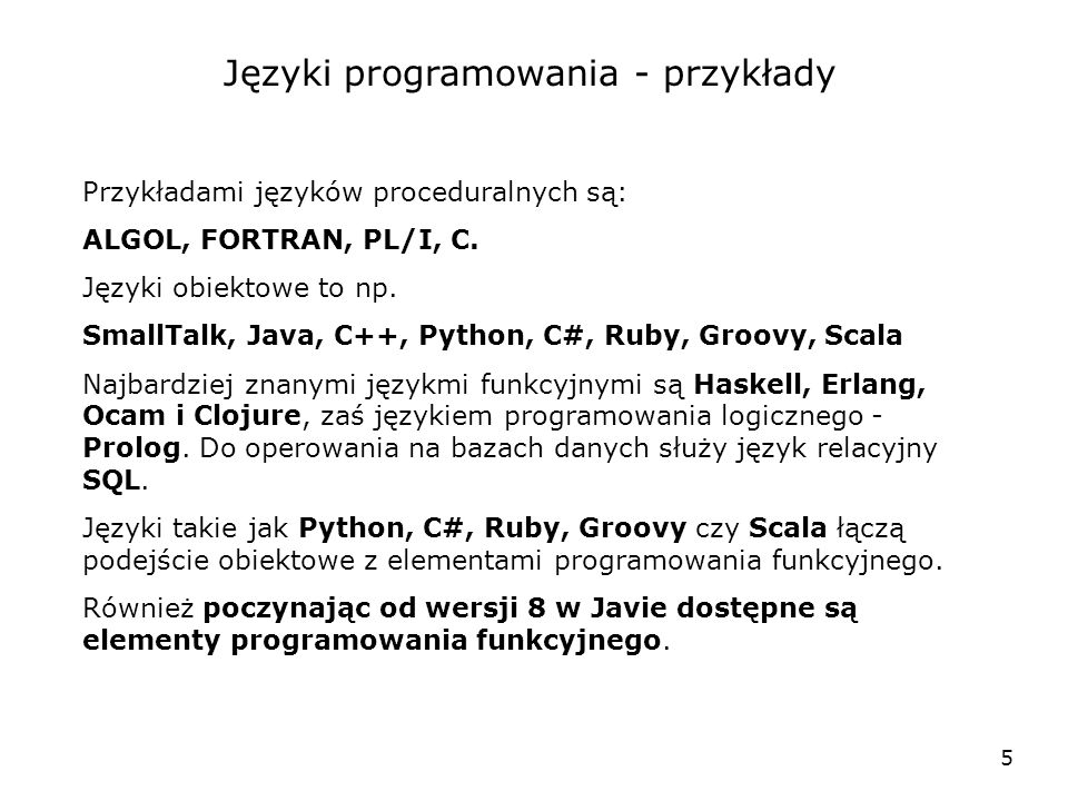 5 Języki programowania - przykłady Przykładami języków proceduralnych są: ALGOL, FORTRAN, PL/I, C. Języki obiektowe to np. SmallTalk, Java, C++, Pytho