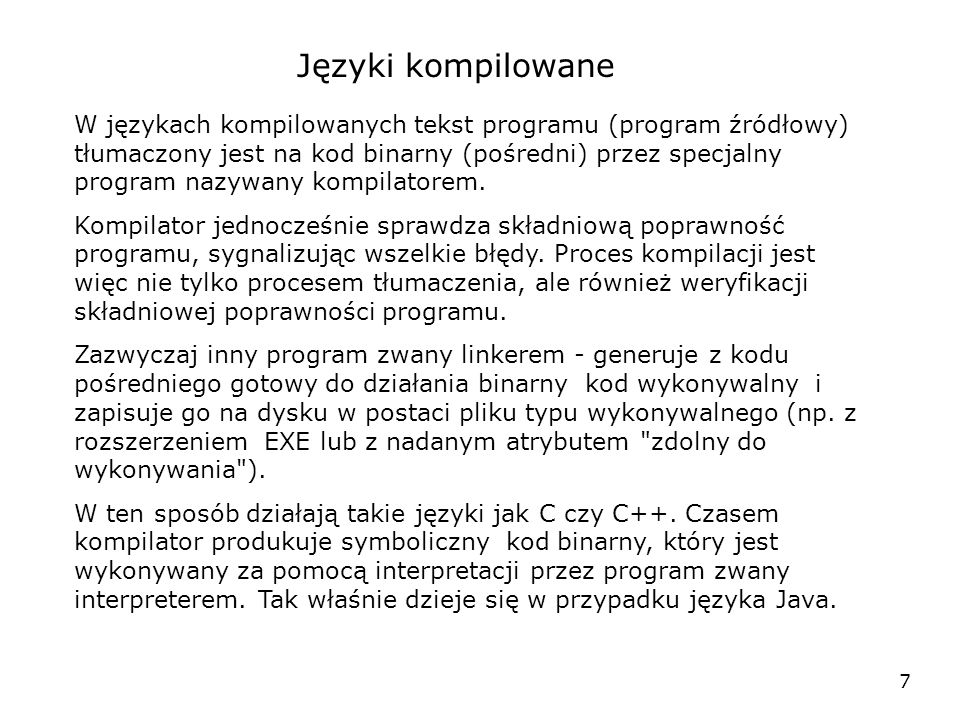 7 Języki kompilowane W językach kompilowanych tekst programu (program źródłowy) tłumaczony jest na kod binarny (pośredni) przez specjalny program nazywany kompilatorem.