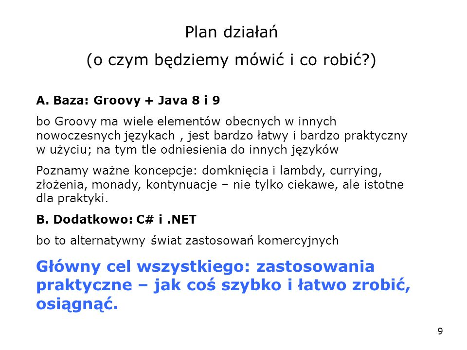 9 Plan działań (o czym będziemy mówić i co robić?) A. Baza: Groovy + Java 8 i 9 bo Groovy ma wiele elementów obecnych w innych nowoczesnych językach,