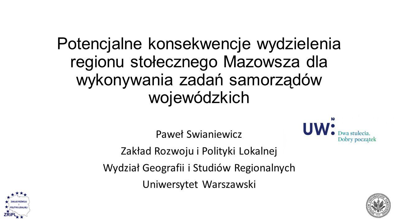 Potencjalne konsekwencje wydzielenia regionu stołecznego Mazowsza dla wykonywania zadań samorządów wojewódzkich Paweł Swianiewicz Zakład Rozwoju i Pol