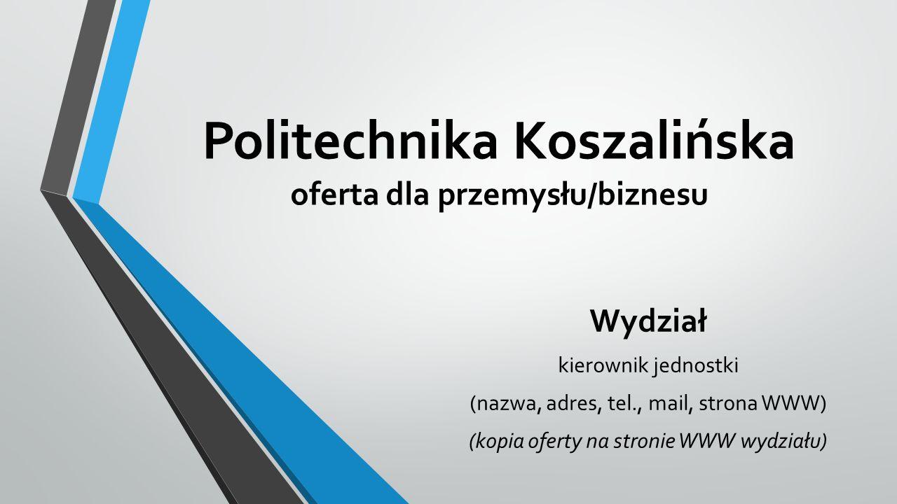 Politechnika Koszalińska oferta dla przemysłu/biznesu Wydział kierownik jednostki (nazwa, adres, tel., mail, strona WWW) (kopia oferty na stronie WWW wydziału)