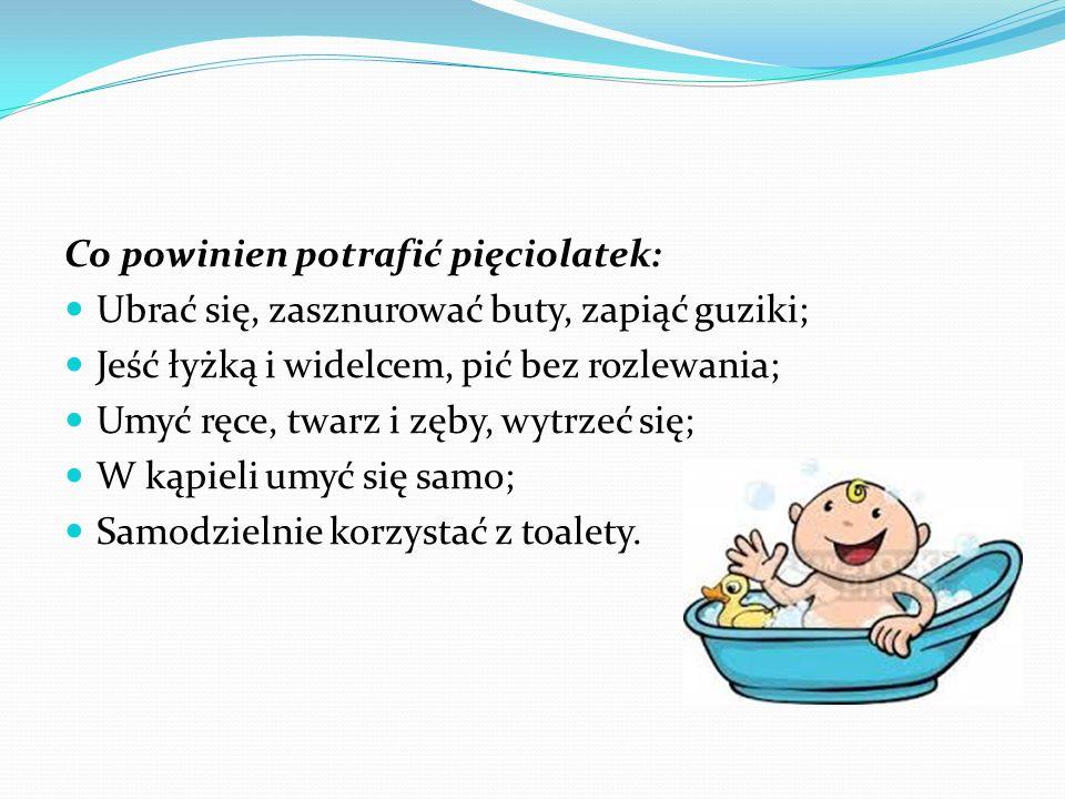 Co powinien potrafić pięciolatek: Ubrać się, zasznurować buty, zapiąć guziki; Jeść łyżką i widelcem, pić bez rozlewania; Umyć ręce, twarz i zęby, wytrzeć się; W kąpieli umyć się samo; Samodzielnie korzystać z toalety.