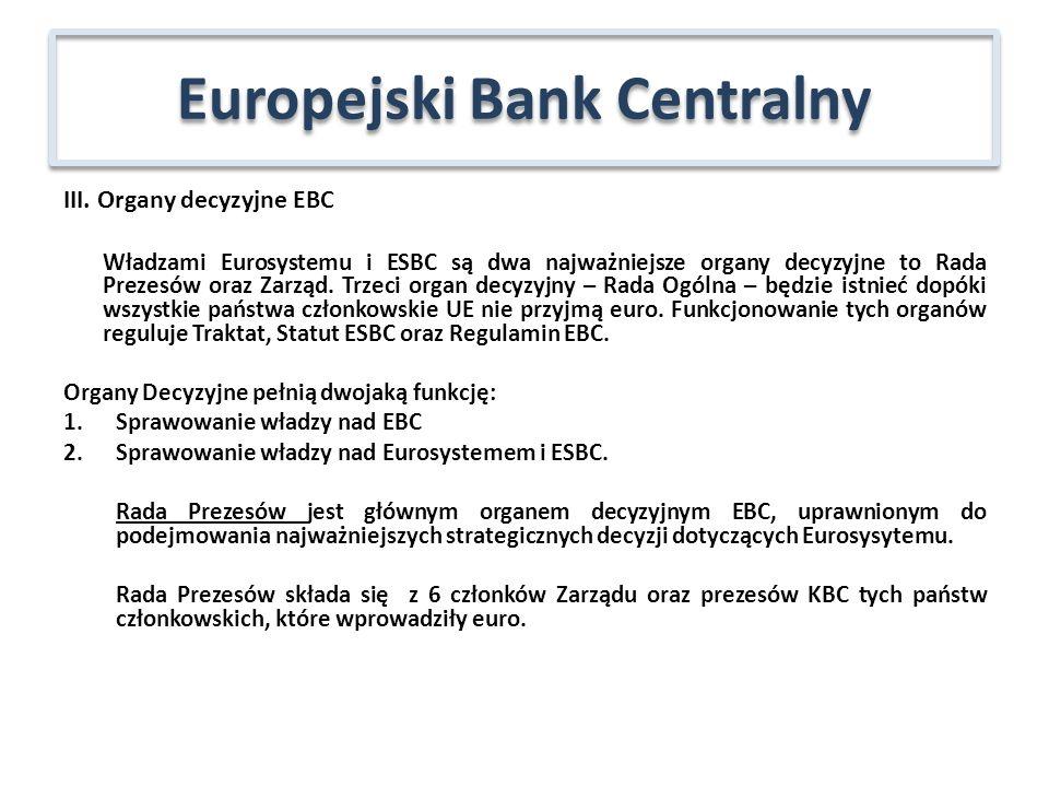 III. Organy decyzyjne EBC Władzami Eurosystemu i ESBC są dwa najważniejsze organy decyzyjne to Rada Prezesów oraz Zarząd. Trzeci organ decyzyjny – Rad