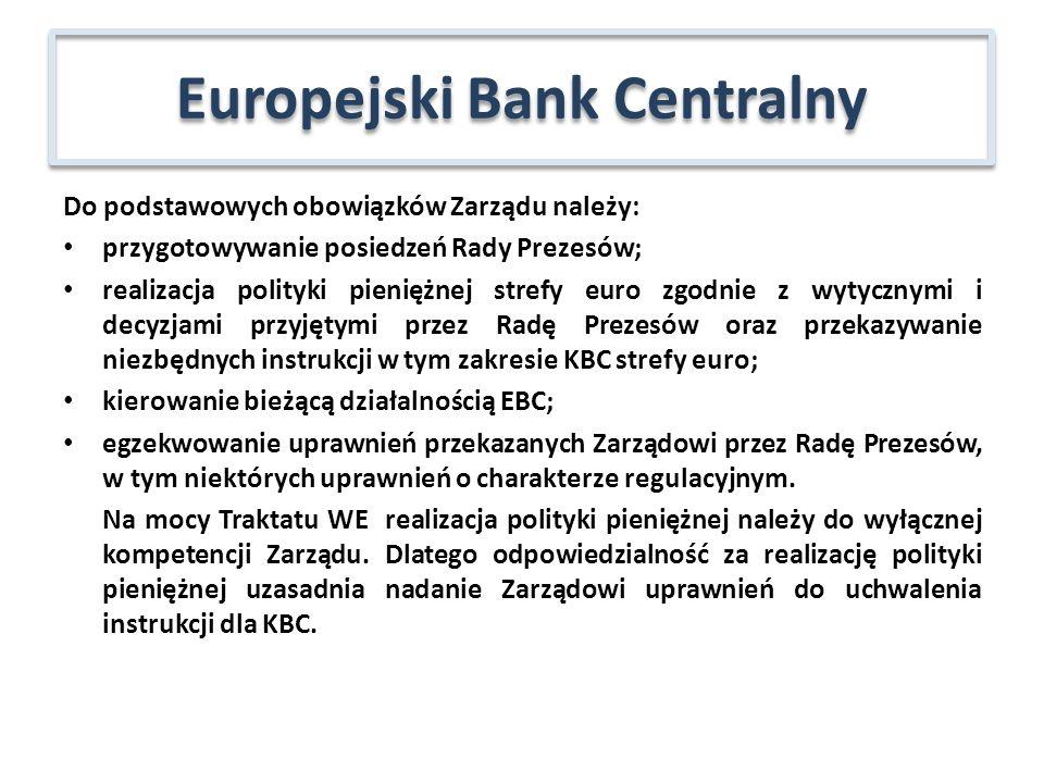 Do podstawowych obowiązków Zarządu należy: przygotowywanie posiedzeń Rady Prezesów; realizacja polityki pieniężnej strefy euro zgodnie z wytycznymi i decyzjami przyjętymi przez Radę Prezesów oraz przekazywanie niezbędnych instrukcji w tym zakresie KBC strefy euro; kierowanie bieżącą działalnością EBC; egzekwowanie uprawnień przekazanych Zarządowi przez Radę Prezesów, w tym niektórych uprawnień o charakterze regulacyjnym.