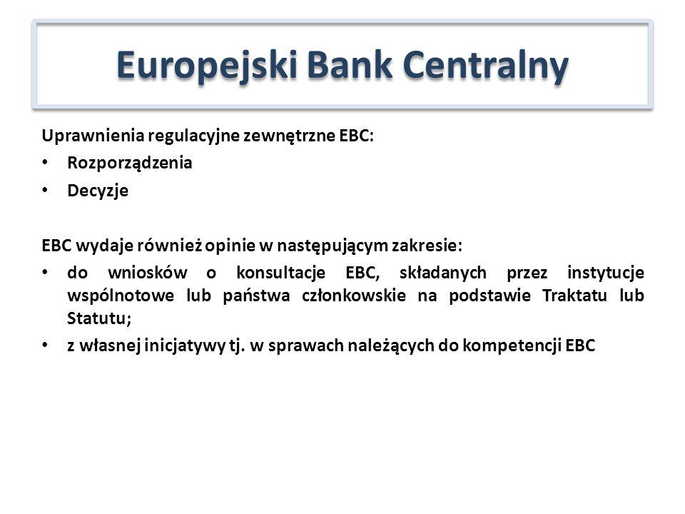 Uprawnienia regulacyjne zewnętrzne EBC: Rozporządzenia Decyzje EBC wydaje również opinie w następującym zakresie: do wniosków o konsultacje EBC, składanych przez instytucje wspólnotowe lub państwa członkowskie na podstawie Traktatu lub Statutu; z własnej inicjatywy tj.