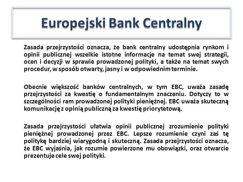 Zasada przejrzystości oznacza, że bank centralny udostępnia rynkom i opinii publicznej wszelkie istotne informacje na temat swej strategii, ocen i decyzji w sprawie prowadzonej polityki, a także na temat swych procedur, w sposób otwarty, jasny i w odpowiednim terminie.