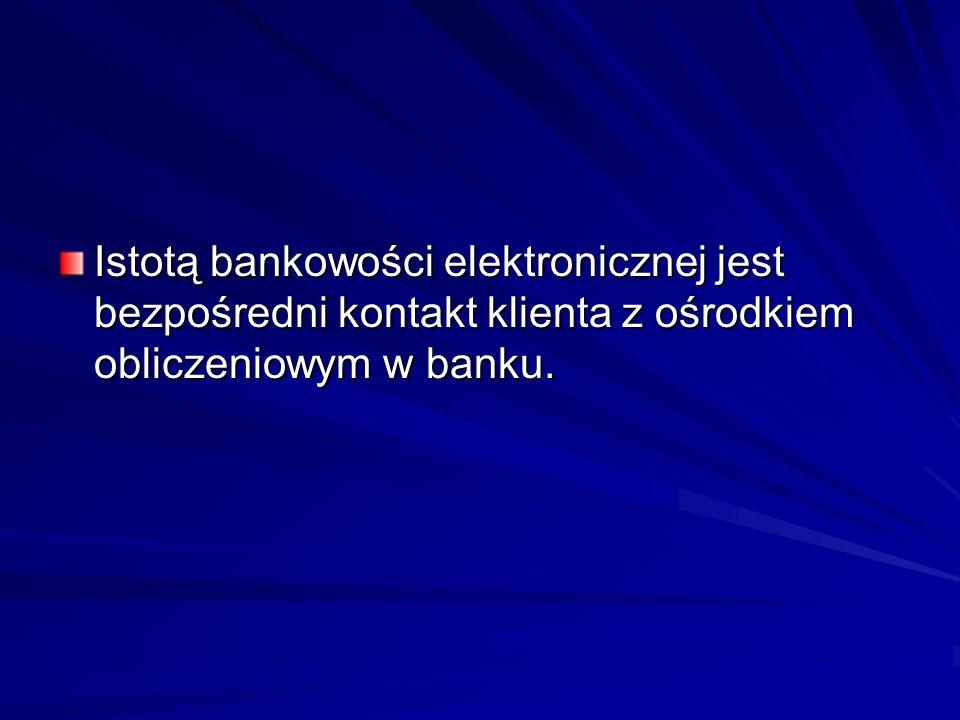 Istotą bankowości elektronicznej jest bezpośredni kontakt klienta z ośrodkiem obliczeniowym w banku.