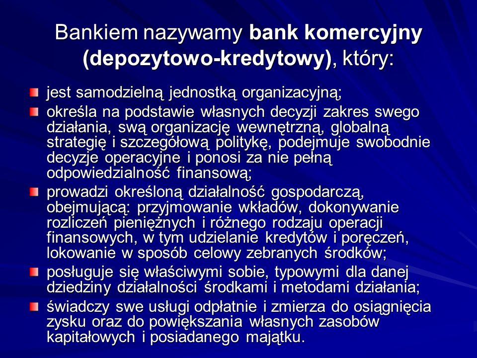 Bankiem nazywamy bank komercyjny (depozytowo-kredytowy), który: jest samodzielną jednostką organizacyjną; określa na podstawie własnych decyzji zakres swego działania, swą organizację wewnętrzną, globalną strategię i szczegółową politykę, podejmuje swobodnie decyzje operacyjne i ponosi za nie pełną odpowiedzialność finansową; prowadzi określoną działalność gospodarczą, obejmującą: przyjmowanie wkładów, dokonywanie rozliczeń pieniężnych i różnego rodzaju operacji finansowych, w tym udzielanie kredytów i poręczeń, lokowanie w sposób celowy zebranych środków; posługuje się właściwymi sobie, typowymi dla danej dziedziny działalności środkami i metodami działania; świadczy swe usługi odpłatnie i zmierza do osiągnięcia zysku oraz do powiększania własnych zasobów kapitałowych i posiadanego majątku.