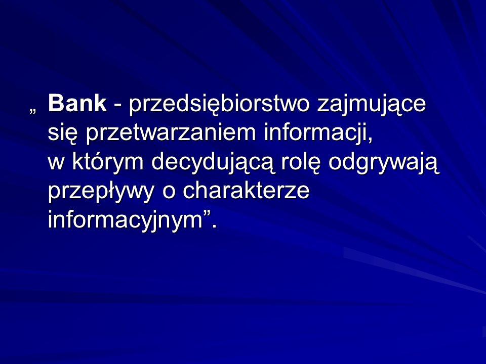 """"""" Bank - przedsiębiorstwo zajmujące się przetwarzaniem informacji, w którym decydującą rolę odgrywają przepływy o charakterze informacyjnym ."""