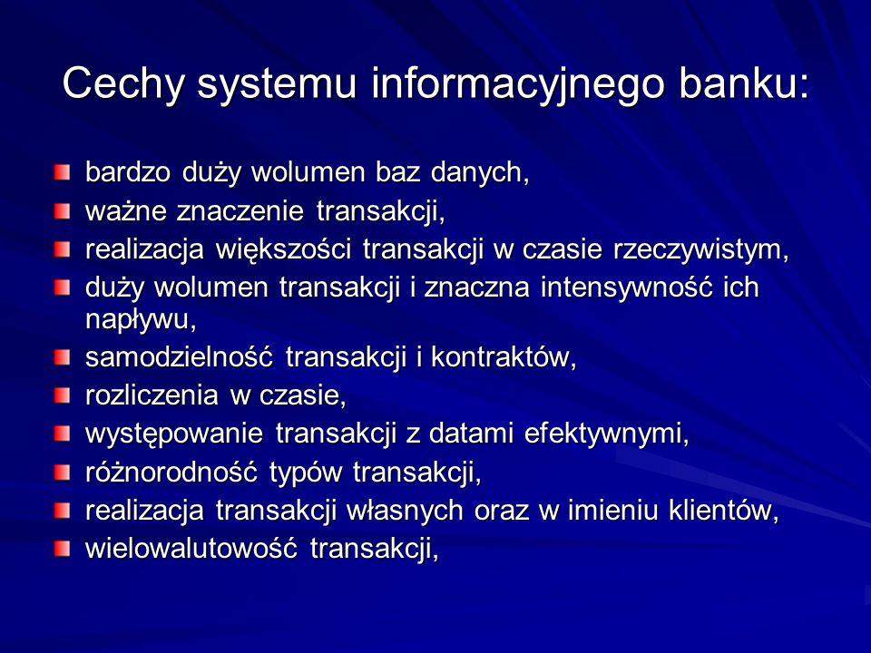 Cechy systemu informacyjnego banku: bardzo duży wolumen baz danych, ważne znaczenie transakcji, realizacja większości transakcji w czasie rzeczywistym, duży wolumen transakcji i znaczna intensywność ich napływu, samodzielność transakcji i kontraktów, rozliczenia w czasie, występowanie transakcji z datami efektywnymi, różnorodność typów transakcji, realizacja transakcji własnych oraz w imieniu klientów, wielowalutowość transakcji,