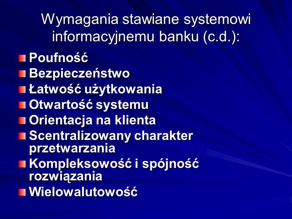 Wymagania stawiane systemowi informacyjnemu banku (c.d.): PoufnośćBezpieczeństwo Łatwość użytkowania Otwartość systemu Orientacja na klienta Scentralizowany charakter przetwarzania Kompleksowość i spójność rozwiązania Wielowalutowość