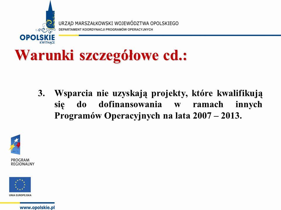 Warunki szczegółowe cd.: Warunki szczegółowe cd.: 3.Wsparcia nie uzyskają projekty, które kwalifikują się do dofinansowania w ramach innych Programów Operacyjnych na lata 2007 – 2013.