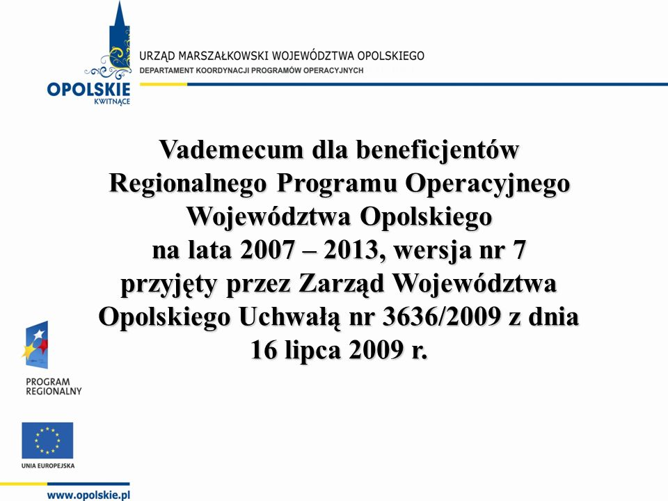 Vademecum dla beneficjentów Regionalnego Programu Operacyjnego Województwa Opolskiego na lata 2007 – 2013, wersja nr 7 przyjęty przez Zarząd Województwa Opolskiego Uchwałą nr 3636/2009 z dnia 16 lipca 2009 r.