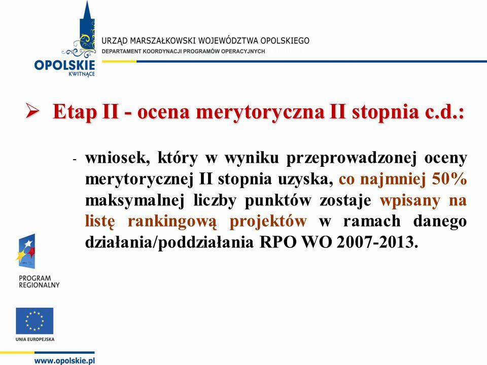  Etap II - ocena merytoryczna II stopnia c.d.: - wniosek, który w wyniku przeprowadzonej oceny merytorycznej II stopnia uzyska, co najmniej 50% maksymalnej liczby punktów zostaje wpisany na listę rankingową projektów w ramach danego działania/poddziałania RPO WO 2007-2013.