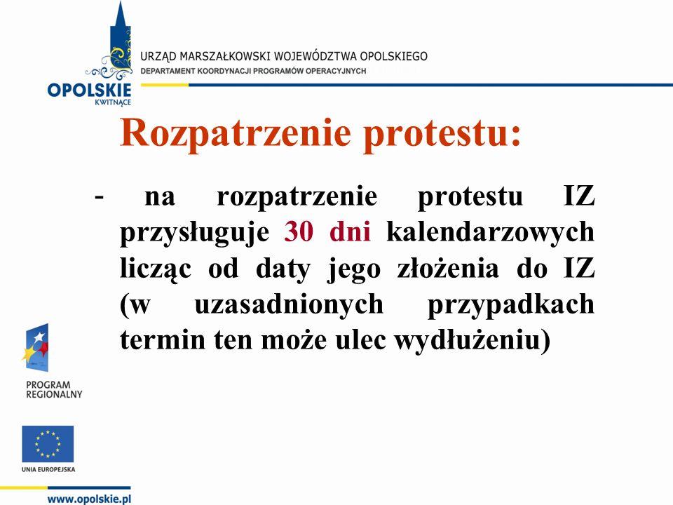 Rozpatrzenie protestu: - na rozpatrzenie protestu IZ przysługuje 30 dni kalendarzowych licząc od daty jego złożenia do IZ (w uzasadnionych przypadkach termin ten może ulec wydłużeniu)