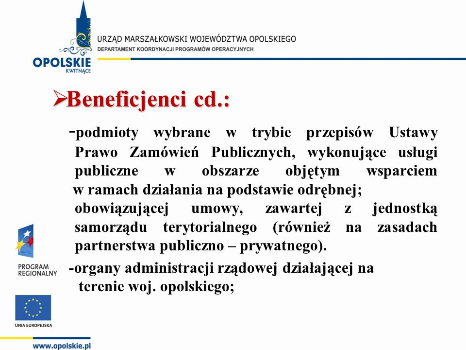  Beneficjenci cd.: - podmioty wybrane w trybie przepisów Ustawy Prawo Zamówień Publicznych, wykonujące usługi publiczne w obszarze objętym wsparciem w ramach działania na podstawie odrębnej; obowiązującej umowy, zawartej z jednostką samorządu terytorialnego (również na zasadach partnerstwa publiczno – prywatnego).