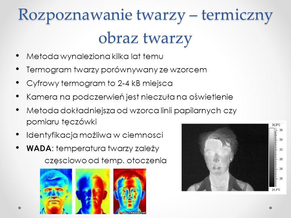 Rozpoznawanie twarzy – termiczny obraz twarzy Metoda wynaleziona kilka lat temu Termogram twarzy porównywany ze wzorcem Cyfrowy termogram to 2-4 kB miejsca Kamera na podczerwień jest nieczuła na oświetlenie Metoda dokładniejsza od wzorca linii papilarnych czy pomiaru tęczówki Identyfikacja możliwa w ciemnosci WADA : temperatura twarzy zależy częsciowo od temp.