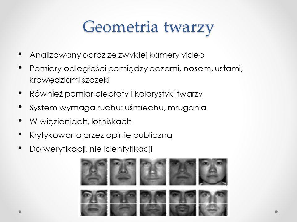 Geometria twarzy Analizowany obraz ze zwykłej kamery video Pomiary odległości pomiędzy oczami, nosem, ustami, krawędziami szczęki Również pomiar ciepłoty i kolorystyki twarzy System wymaga ruchu: uśmiechu, mrugania W więzieniach, lotniskach Krytykowana przez opinię publiczną Do weryfikacji, nie identyfikacji