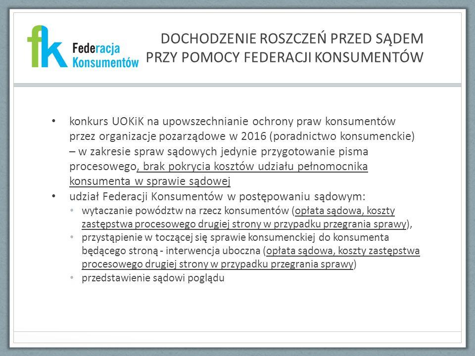 DOCHODZENIE ROSZCZEŃ PRZED SĄDEM PRZY POMOCY FEDERACJI KONSUMENTÓW konkurs UOKiK na upowszechnianie ochrony praw konsumentów przez organizacje pozarządowe w 2016 (poradnictwo konsumenckie) – w zakresie spraw sądowych jedynie przygotowanie pisma procesowego, brak pokrycia kosztów udziału pełnomocnika konsumenta w sprawie sądowej udział Federacji Konsumentów w postępowaniu sądowym: wytaczanie powództw na rzecz konsumentów (opłata sądowa, koszty zastępstwa procesowego drugiej strony w przypadku przegrania sprawy), przystąpienie w toczącej się sprawie konsumenckiej do konsumenta będącego stroną - interwencja uboczna (opłata sądowa, koszty zastępstwa procesowego drugiej strony w przypadku przegrania sprawy) przedstawienie sądowi poglądu