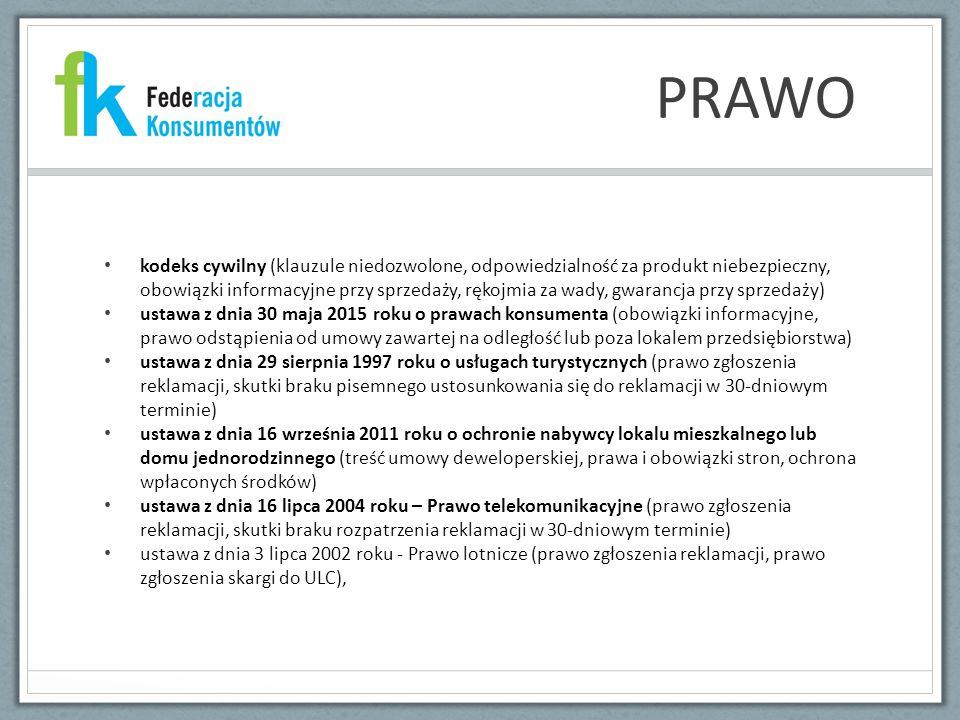 PRAWO kodeks cywilny (klauzule niedozwolone, odpowiedzialność za produkt niebezpieczny, obowiązki informacyjne przy sprzedaży, rękojmia za wady, gwarancja przy sprzedaży) ustawa z dnia 30 maja 2015 roku o prawach konsumenta (obowiązki informacyjne, prawo odstąpienia od umowy zawartej na odległość lub poza lokalem przedsiębiorstwa) ustawa z dnia 29 sierpnia 1997 roku o usługach turystycznych (prawo zgłoszenia reklamacji, skutki braku pisemnego ustosunkowania się do reklamacji w 30-dniowym terminie) ustawa z dnia 16 września 2011 roku o ochronie nabywcy lokalu mieszkalnego lub domu jednorodzinnego (treść umowy deweloperskiej, prawa i obowiązki stron, ochrona wpłaconych środków) ustawa z dnia 16 lipca 2004 roku – Prawo telekomunikacyjne (prawo zgłoszenia reklamacji, skutki braku rozpatrzenia reklamacji w 30-dniowym terminie) ustawa z dnia 3 lipca 2002 roku - Prawo lotnicze (prawo zgłoszenia reklamacji, prawo zgłoszenia skargi do ULC),
