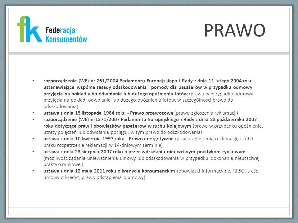 PRAWO rozporządzenie (WE) nr 261/2004 Parlamentu Europejskiego i Rady z dnia 11 lutego 2004 roku ustanawiające wspólne zasady odszkodowania i pomocy dla pasażerów w przypadku odmowy przyjęcia na pokład albo odwołania lub dużego opóźnienia lotów (prawa w przypadku odmowy przyjęcia na pokład, odwołania lub dużego opóźnienia lotów, w szczególności prawo do odszkodowania) ustawa z dnia 15 listopada 1984 roku - Prawo przewozowe (prawo zgłoszenia reklamacji) rozporządzenie (WE) nr1371/2007 Parlamentu Europejskiego i Rady z dnia 23 października 2007 roku dotyczące praw i obowiązków pasażerów w ruchu kolejowym (prawa w przypadku opóźnienia, utraty połączeń lub odwołania pociągu, w tym prawo do odszkodowania) ustawa z dnia 10 kwietnia 1997 roku - Prawo energetyczne (prawo zgłoszenia reklamacji, skutki braku rozpatrzenia reklamacji w 14-dniowym terminie) ustawa z dnia 23 sierpnia 2007 roku o przeciwdziałaniu nieuczciwym praktykom rynkowym (możliwość żądania unieważnienia umowy lub odszkodowania w przypadku dokonania nieuczciwej praktyki rynkowej) ustawa z dnia 12 maja 2011 roku o kredycie konsumenckim (obowiązki informacyjne, RRSO, treść umowy o kredyt, prawo odstąpienia o umowy)