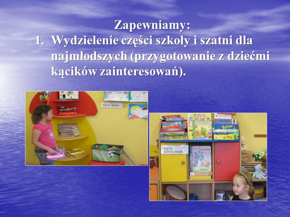 Zapewniamy: 1.Wydzielenie części szkoły i szatni dla najmłodszych (przygotowanie z dziećmi kącików zainteresowań).