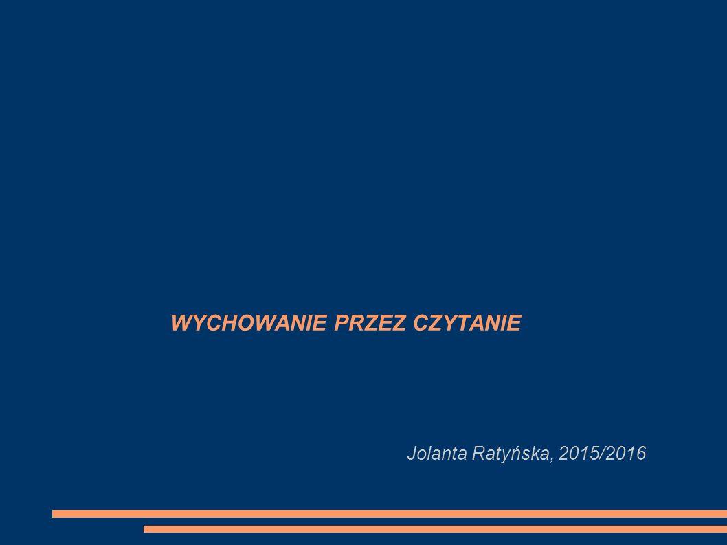 WYCHOWANIE PRZEZ CZYTANIE Jolanta Ratyńska, 2015/2016