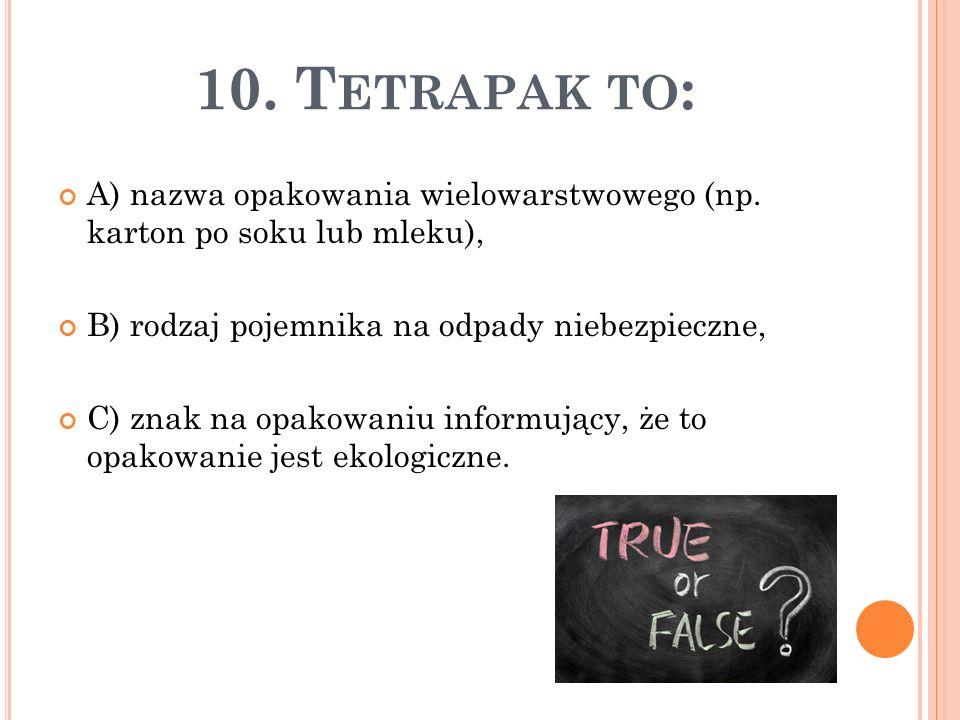 10. T ETRAPAK TO : A) nazwa opakowania wielowarstwowego (np. karton po soku lub mleku), B) rodzaj pojemnika na odpady niebezpieczne, C) znak na opakow