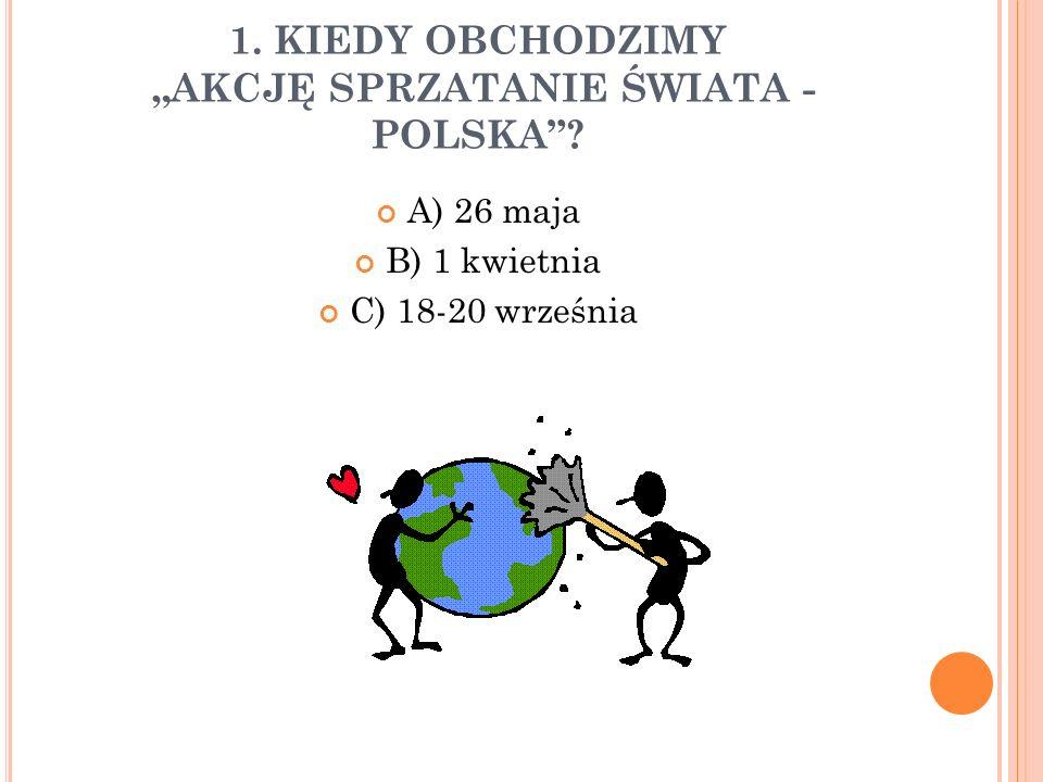 """1. KIEDY OBCHODZIMY """"AKCJĘ SPRZATANIE ŚWIATA - POLSKA""""? A) 26 maja B) 1 kwietnia C) 18-20 września"""