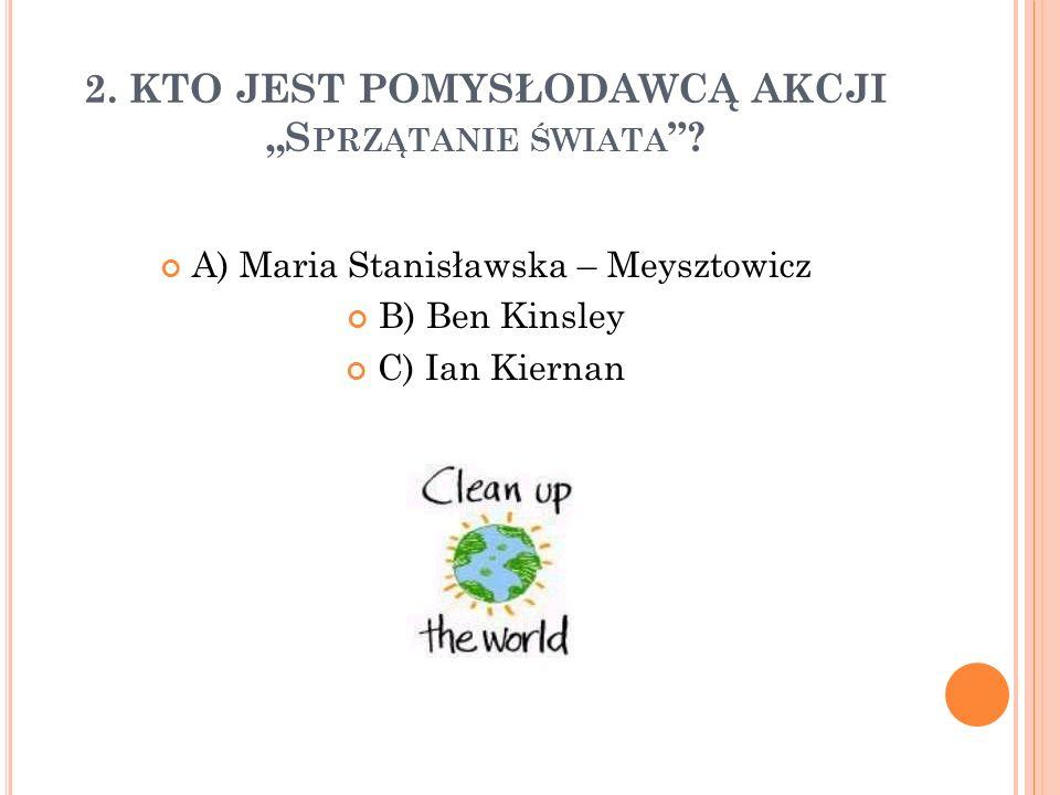 """2. KTO JEST POMYSŁODAWCĄ AKCJI """"S PRZĄTANIE ŚWIATA """"? A) Maria Stanisławska – Meysztowicz B) Ben Kinsley C) Ian Kiernan"""
