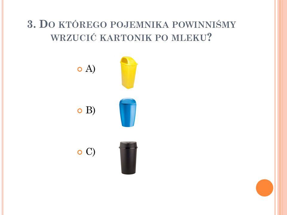 3. D O KTÓREGO POJEMNIKA POWINNIŚMY WRZUCIĆ KARTONIK PO MLEKU ? A) B) C)