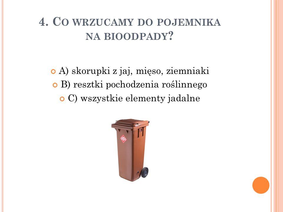 4. C O WRZUCAMY DO POJEMNIKA NA BIOODPADY ? A) skorupki z jaj, mięso, ziemniaki B) resztki pochodzenia roślinnego C) wszystkie elementy jadalne
