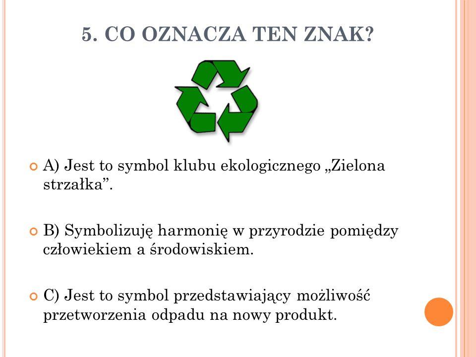 """5. CO OZNACZA TEN ZNAK? A) Jest to symbol klubu ekologicznego """"Zielona strzałka"""". B) Symbolizuję harmonię w przyrodzie pomiędzy człowiekiem a środowis"""