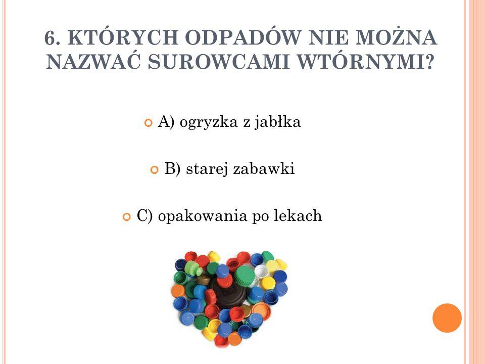 6. KTÓRYCH ODPADÓW NIE MOŻNA NAZWAĆ SUROWCAMI WTÓRNYMI? A) ogryzka z jabłka B) starej zabawki C) opakowania po lekach