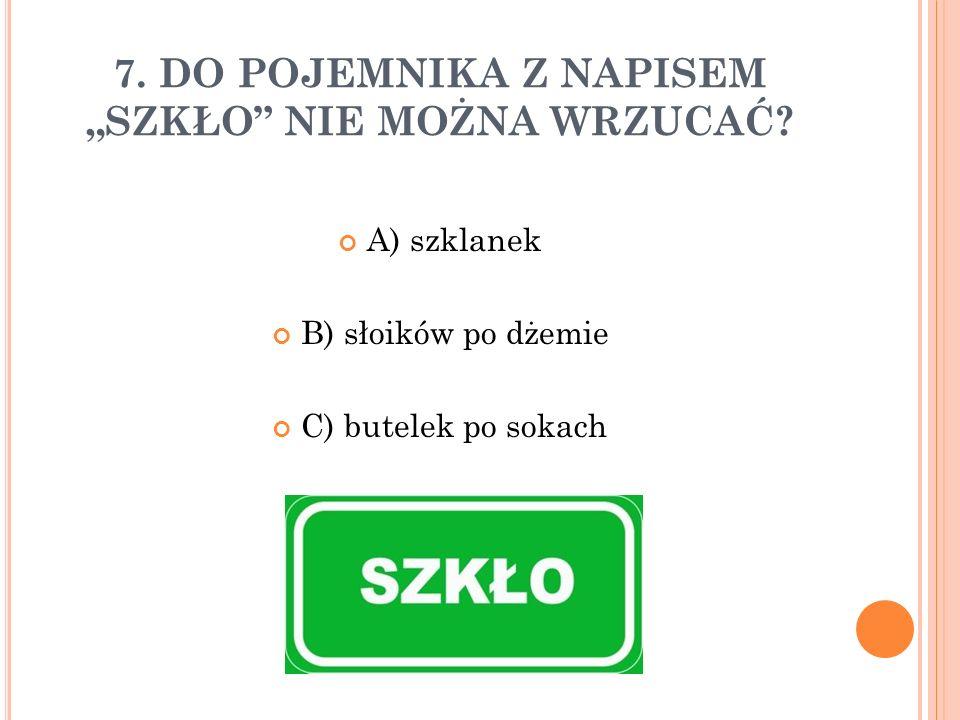 """7. DO POJEMNIKA Z NAPISEM """"SZKŁO NIE MOŻNA WRZUCAĆ."""
