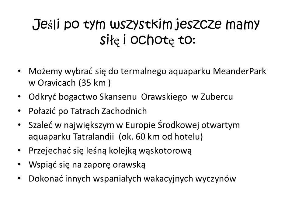 Je ś li po tym wszystkim jeszcze mamy sił ę i ochot ę to: Możemy wybrać się do termalnego aquaparku MeanderPark w Oravicach (35 km ) Odkryć bogactwo Skansenu Orawskiego w Zubercu Połazić po Tatrach Zachodnich Szaleć w największym w Europie Środkowej otwartym aquaparku Tatralandii (ok.