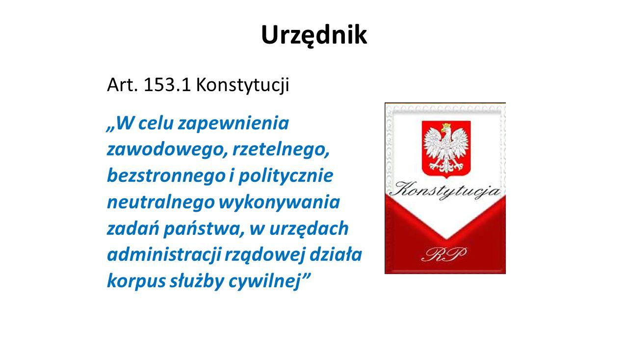 """Urzędnik Art. 153.1 Konstytucji """"W celu zapewnienia zawodowego, rzetelnego, bezstronnego i politycznie neutralnego wykonywania zadań państwa, w urzęda"""