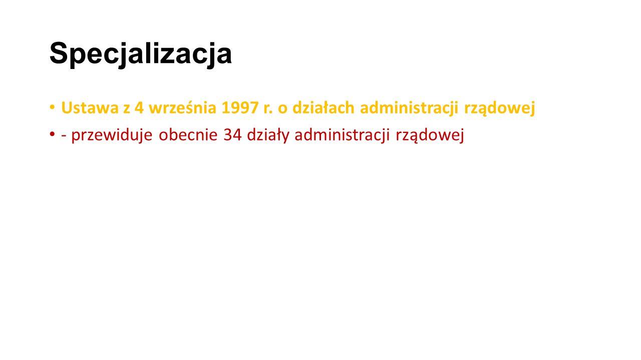 Specjalizacja Ustawa z 4 września 1997 r. o działach administracji rządowej - przewiduje obecnie 34 działy administracji rządowej