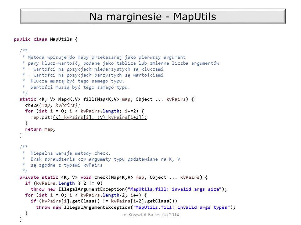 (c) Krzysztof Barteczko 2014 Na marginesie - MapUtils public class MapUtils { /** * Metoda wpisuje do mapy przekazanej jako pierwszy argument * pary klucz-wartość, podane jako tablica lub zmienna liczba argumentów * - wartości na pozycjach nieparzystych są kluczami * - wartości na pozycjach parzystych są wartościami * Klucze muszą być tego samego typu.