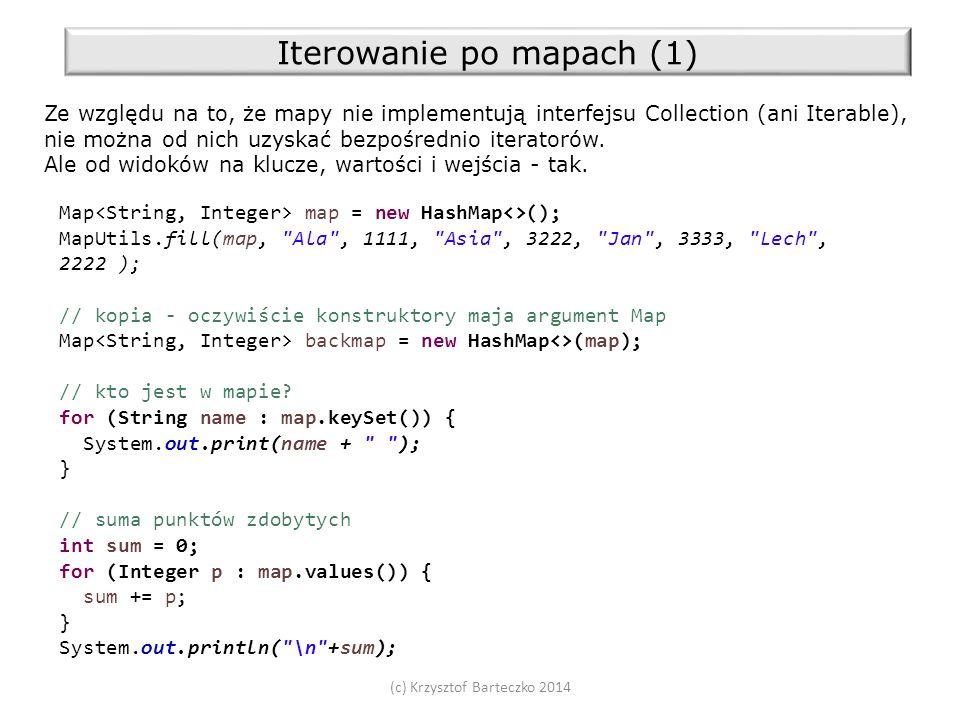 (c) Krzysztof Barteczko 2014 Iterowanie po mapach (1) Ze względu na to, że mapy nie implementują interfejsu Collection (ani Iterable), nie można od nich uzyskać bezpośrednio iteratorów.