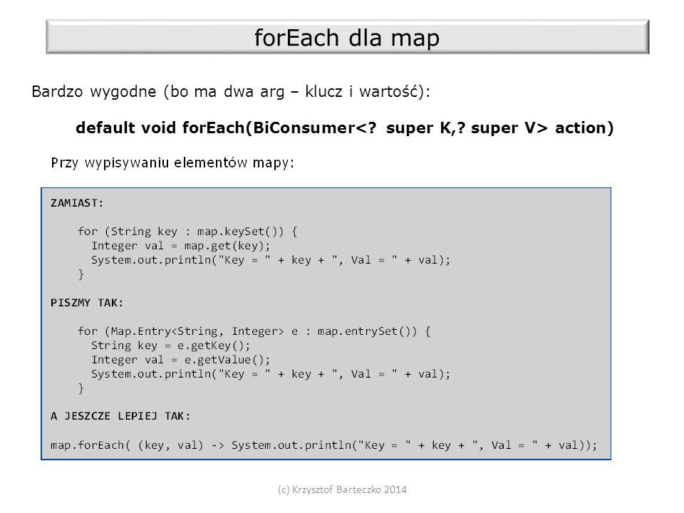 (c) Krzysztof Barteczko 2014 forEach dla map Bardzo wygodne (bo ma dwa arg – klucz i wartość): default void forEach(BiConsumer action)
