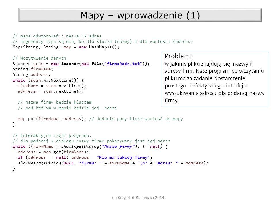 Mapy – wprowadzenie (1) // mapa odwzorowań : nazwa -> adres // argumenty typu są dwa, bo dla klucza (nazwy) i dla wartości (adresu) Map map = new HashMap<>(); // Wczytywanie danych Scanner scan = new Scanner(new File( firmsAddr.txt )); String firmName; String address; while (scan.hasNextLine()) { firmName = scan.nextLine(); address = scan.nextLine(); // nazwa firmy będzie kluczem // pod którym w mapie będzie jej adres map.put(firmName, address); // dodanie pary klucz-wartość do mapy } // Interakcyjna część programu: // dla podanej w dialogu nazwy firmy pokazywany jest jej adres while ((firmName = showInputDialog( Nazwa firmy )) != null) { address = map.get(firmName); if (address == null) address = Nie ma takiej firmy ; showMessageDialog(null, Firma: + firmName + \n + Adres: + address); } Problem: w jakimś pliku znajdują się nazwy i adresy firm.