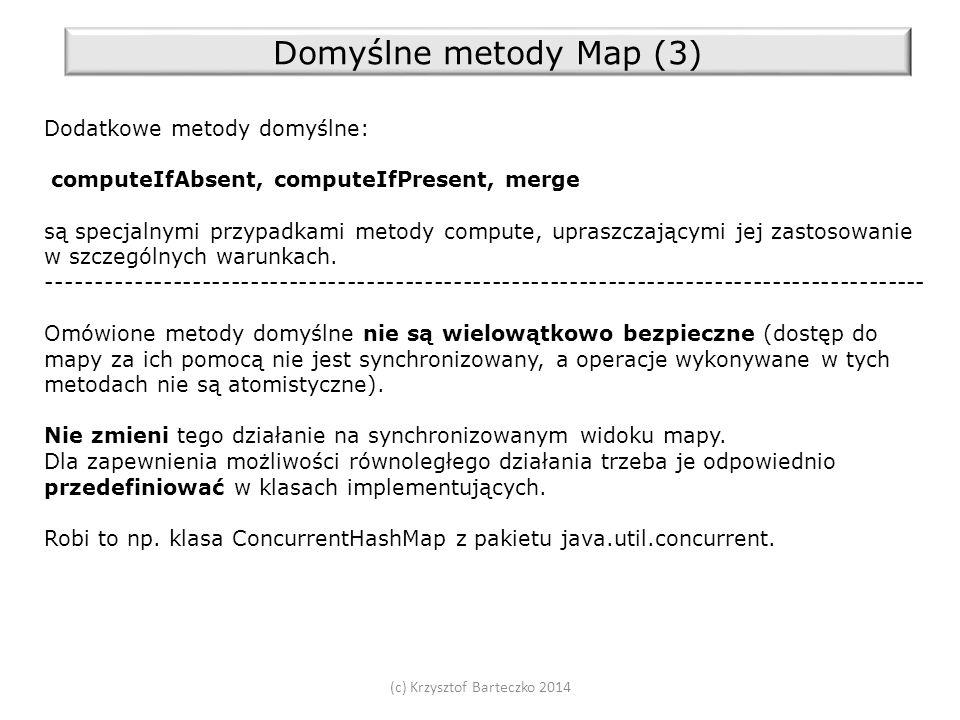 (c) Krzysztof Barteczko 2014 Domyślne metody Map (3) Dodatkowe metody domyślne: computeIfAbsent, computeIfPresent, merge są specjalnymi przypadkami metody compute, upraszczającymi jej zastosowanie w szczególnych warunkach.