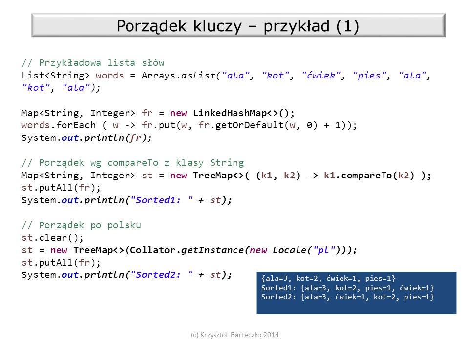 (c) Krzysztof Barteczko 2014 Porządek kluczy – przykład (1) // Przykładowa lista słów List words = Arrays.asList( ala , kot , ćwiek , pies , ala , kot , ala ); Map fr = new LinkedHashMap<>(); words.forEach ( w -> fr.put(w, fr.getOrDefault(w, 0) + 1)); System.out.println(fr); // Porządek wg compareTo z klasy String Map st = new TreeMap<>( (k1, k2) -> k1.compareTo(k2) ); st.putAll(fr); System.out.println( Sorted1: + st); // Porządek po polsku st.clear(); st = new TreeMap<>(Collator.getInstance(new Locale( pl ))); st.putAll(fr); System.out.println( Sorted2: + st); {ala=3, kot=2, ćwiek=1, pies=1} Sorted1: {ala=3, kot=2, pies=1, ćwiek=1} Sorted2: {ala=3, ćwiek=1, kot=2, pies=1}