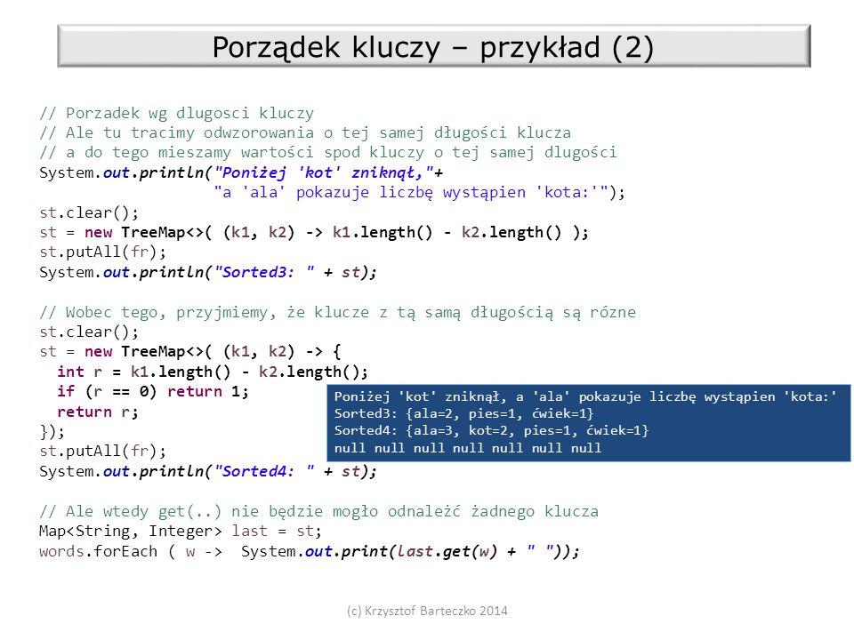 (c) Krzysztof Barteczko 2014 Porządek kluczy – przykład (2) // Porzadek wg dlugosci kluczy // Ale tu tracimy odwzorowania o tej samej długości klucza // a do tego mieszamy wartości spod kluczy o tej samej dlugości System.out.println( Poniżej kot zniknął, + a ala pokazuje liczbę wystąpien kota: ); st.clear(); st = new TreeMap<>( (k1, k2) -> k1.length() - k2.length() ); st.putAll(fr); System.out.println( Sorted3: + st); // Wobec tego, przyjmiemy, że klucze z tą samą długością są rózne st.clear(); st = new TreeMap<>( (k1, k2) -> { int r = k1.length() - k2.length(); if (r == 0) return 1; return r; }); st.putAll(fr); System.out.println( Sorted4: + st); // Ale wtedy get(..) nie będzie mogło odnależć żadnego klucza Map last = st; words.forEach ( w -> System.out.print(last.get(w) + )); Poniżej kot zniknął, a ala pokazuje liczbę wystąpien kota: Sorted3: {ala=2, pies=1, ćwiek=1} Sorted4: {ala=3, kot=2, pies=1, ćwiek=1} null null null null null null null