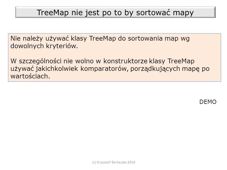 (c) Krzysztof Barteczko 2014 TreeMap nie jest po to by sortować mapy Nie należy używać klasy TreeMap do sortowania map wg dowolnych kryteriów.