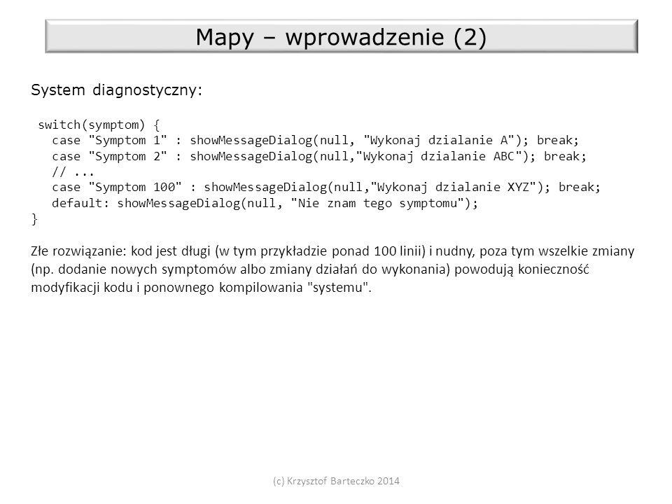 (c) Krzysztof Barteczko 2014 Mapy – wprowadzenie (2) System diagnostyczny: switch(symptom) { case Symptom 1 : showMessageDialog(null, Wykonaj dzialanie A ); break; case Symptom 2 : showMessageDialog(null, Wykonaj dzialanie ABC ); break; //...
