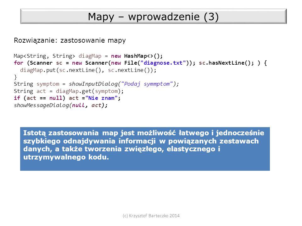 (c) Krzysztof Barteczko 2014 Mapy – wprowadzenie (3) Rozwiązanie: zastosowanie mapy Map diagMap = new HashMap<>(); for (Scanner sc = new Scanner(new File( diagnose.txt )); sc.hasNextLine(); ) { diagMap.put(sc.nextLine(), sc.nextLine()); } String symptom = showInputDialog( Podaj symmptom ); String act = diagMap.get(symptom); if (act == null) act = Nie znam ; showMessageDialog(null, act); Istotą zastosowania map jest możliwość łatwego i jednocześnie szybkiego odnajdywania informacji w powiązanych zestawach danych, a także tworzenia zwięzłego, elastycznego i utrzymywalnego kodu.